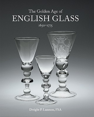 The Golden Age of English Glass, 1650-1775 By Lanmon, Dwight P.